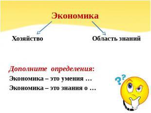 Экономика Хозяйство Область знаний Дополните определения: Экономика – это умения