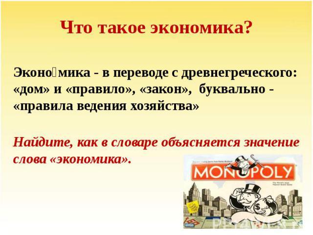 Что такое экономика? Эконо мика - в переводе с древнегреческого: «дом» и «правило», «закон», буквально - «правила ведения хозяйства» Найдите, как в словаре объясняется значение слова «экономика».