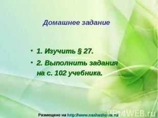 1. Изучить § 27. 1. Изучить § 27. 2. Выполнить задания на с. 102 учебника.