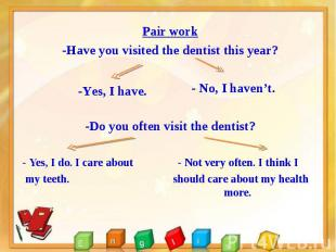 Pair work Pair work -Have you visited the dentist this year? - No, I haven't. -D