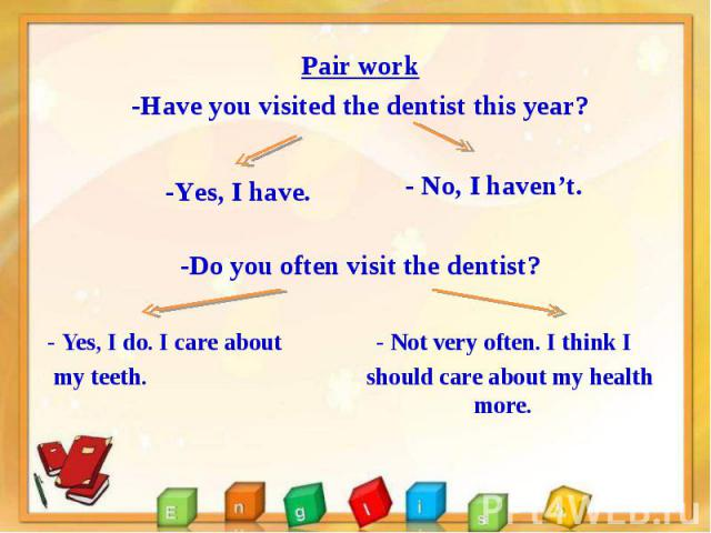 Pair work Pair work -Have you visited the dentist this year? - No, I haven't. -Do you often visit the dentist? - Yes, I do. I care about - Not very often. I think I my teeth. should care about my health more.
