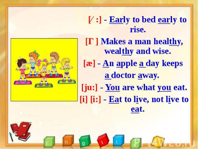 [ɜ:] - Early to bed early to rise. [ɜ:] - Early to bed early to rise. [Ɵ] Makes a man healthy, wealthy and wise. [æ] - An apple a day keeps a doctor away. [ju:] - You are what you eat. [i] [i:] - Eat to live, not live to eat.