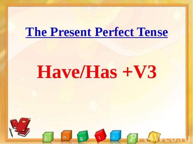 The Present Perfect Tense The Present Perfect Tense Have/Has +V3