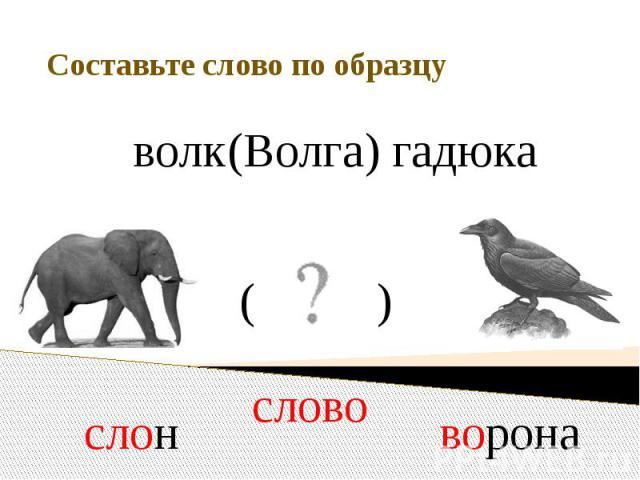 Составьте слово по образцу волк (Волга) гадюка