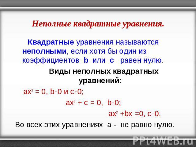 Квадратные уравнения называются неполными, если хотя бы один из коэффициентов b или с равен нулю. Квадратные уравнения называются неполными, если хотя бы один из коэффициентов b или с равен нулю. Виды неполных квадратных уравнений: ах2 = 0, b=0 и с=…