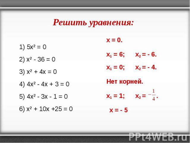 1) 5х² = 0 1) 5х² = 0 2) х² - 36 = 0 3) х² + 4x = 0 4) 4х² - 4x + 3 = 0 5) 4х² - 3x - 1 = 0 6) х² + 10x +25 = 0