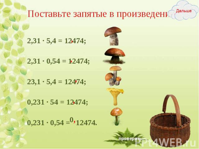 2,31 ∙ 5,4 = 12474; 2,31 ∙ 5,4 = 12474; 2,31 ∙ 0,54 = 12474; 23,1 ∙ 5,4 = 12474; 0,231 ∙ 54 = 12474; 0,231 ∙ 0,54 = 12474.