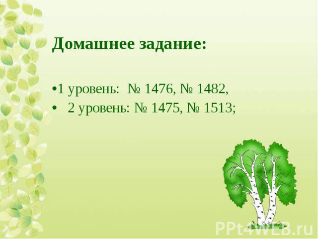 Домашнее задание: Домашнее задание: 1 уровень: № 1476, № 1482, 2 уровень: № 1475, № 1513;