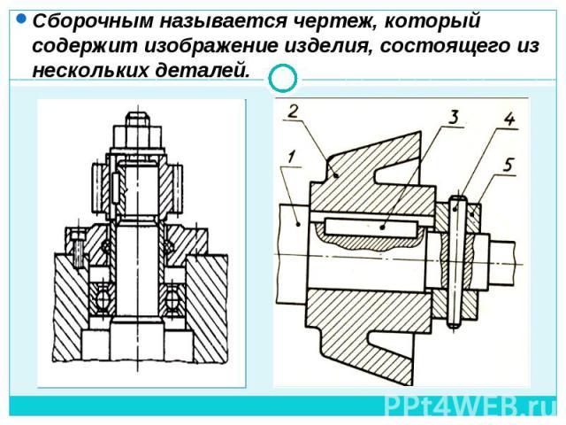 Сборочным называется чертеж, который содержит изображение изделия, состоящего из нескольких деталей.