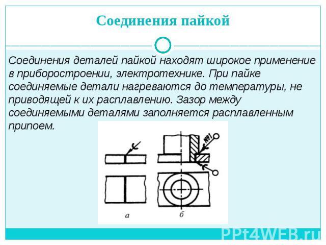 Соединения пайкой Соединения деталей пайкой находят широкое применение в приборостроении, электротехнике. При пайке соединяемые детали нагреваются до температуры, не приводящей к их расплавлению. Зазор между соединяемыми деталями заполняется расплав…
