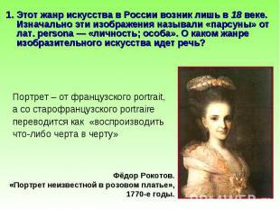 1. Этот жанр искусства в России возник лишь в 18 веке. Изначально эти изображени