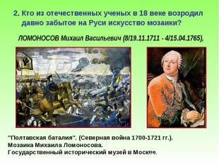 2. Кто из отечественных ученых в 18 веке возродил давно забытое на Руси искусств