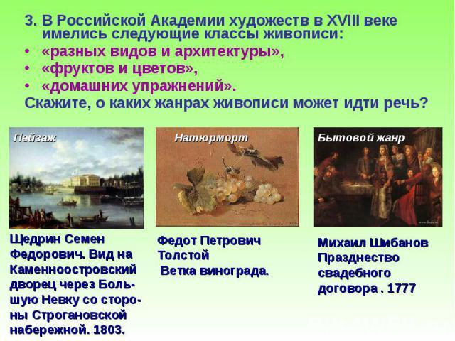 3. В Российской Академии художеств в XVIII веке имелись следующие классы живописи: 3. В Российской Академии художеств в XVIII веке имелись следующие классы живописи: «разных видов и архитектуры», «фруктов и цветов», «домашних упражнений». Скажите, о…