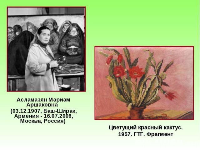 Асламазян Мариам Аршаковна Асламазян Мариам Аршаковна (03.12.1907, Баш-Ширак, Армения - 16.07.2006, Москва, Россия)