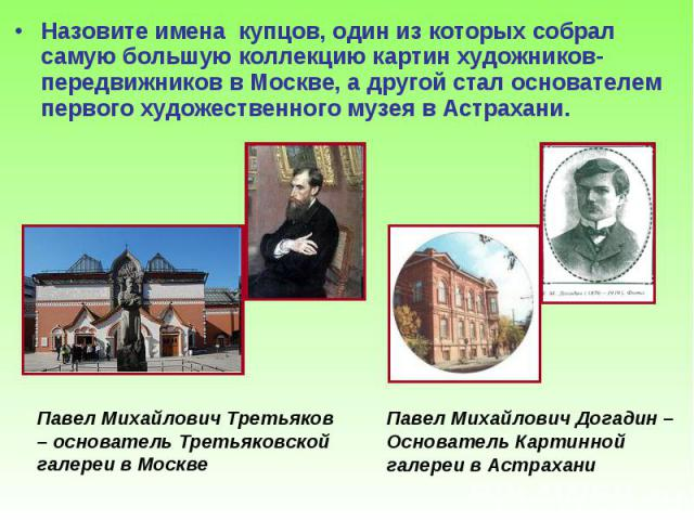 Назовите имена купцов, один из которых собрал самую большую коллекцию картин художников-передвижников в Москве, а другой стал основателем первого художественного музея в Астрахани. Назовите имена купцов, один из которых собрал самую большую коллекци…
