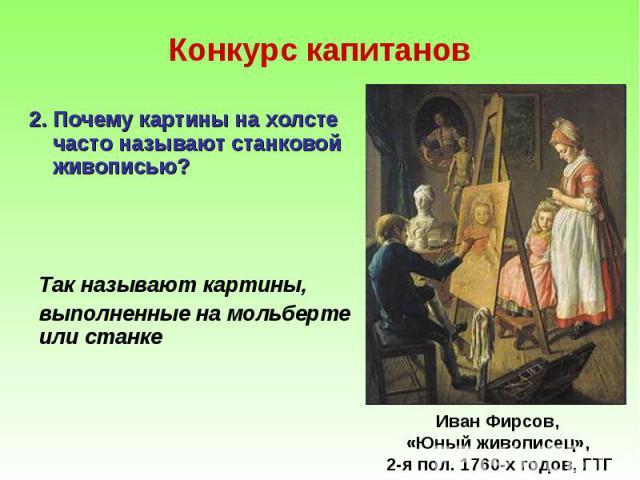 2. Почему картины на холсте часто называют станковой живописью? 2. Почему картины на холсте часто называют станковой живописью?