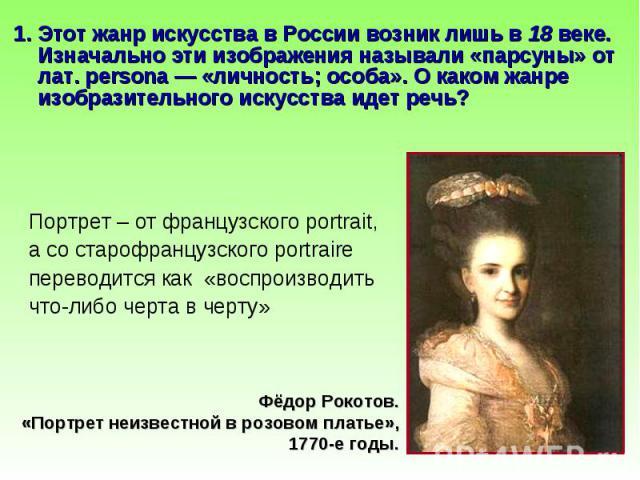 1. Этот жанр искусства в России возник лишь в 18 веке. Изначально эти изображения называли «парсуны» от лат. persona — «личность; особа». О каком жанре изобразительного искусства идет речь? 1. Этот жанр искусства в России возник лишь в 18 веке. Изна…