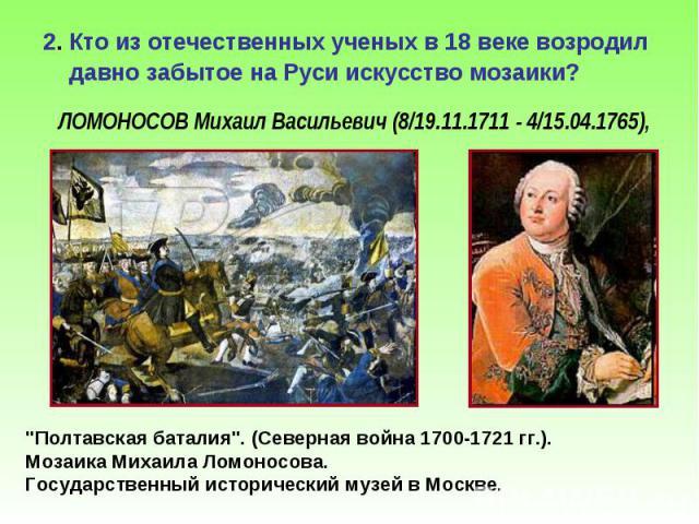 2. Кто из отечественных ученых в 18 веке возродил давно забытое на Руси искусство мозаики? 2. Кто из отечественных ученых в 18 веке возродил давно забытое на Руси искусство мозаики?