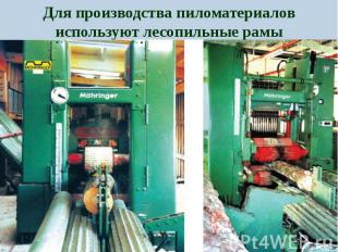 Для производства пиломатериалов используют лесопильные рамы Для производства пил