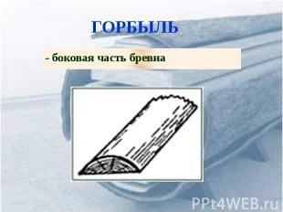 ГОРБЫЛЬ - боковая часть бревна