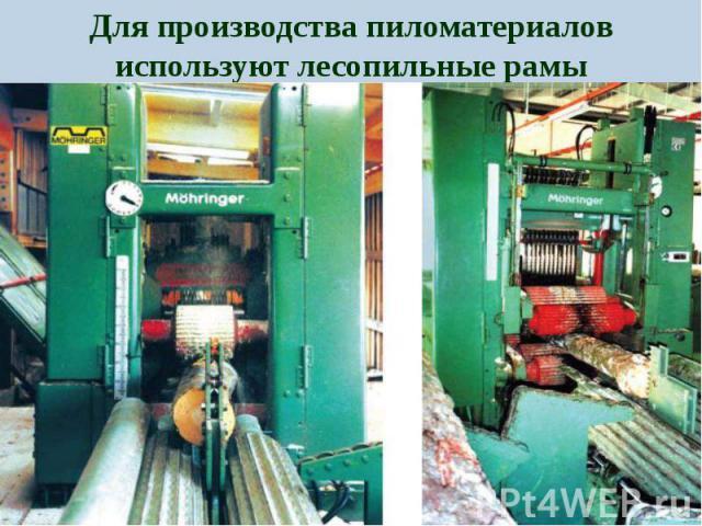Для производства пиломатериалов используют лесопильные рамы Для производства пиломатериалов используют лесопильные рамы