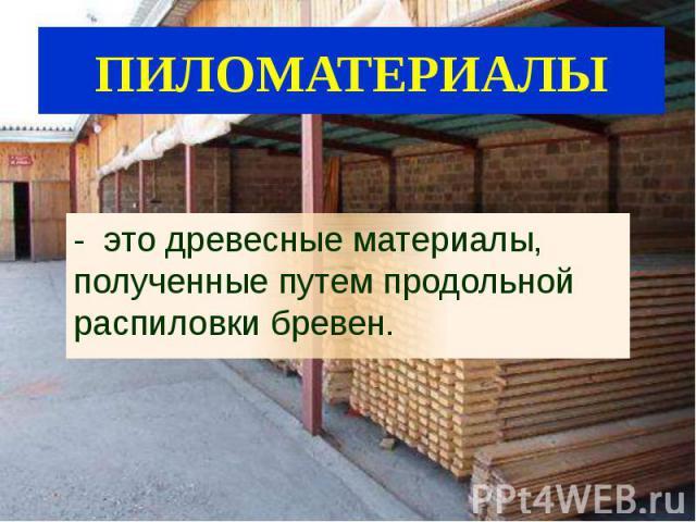 - это древесные материалы, полученные путем продольной распиловки бревен. - это древесные материалы, полученные путем продольной распиловки бревен.