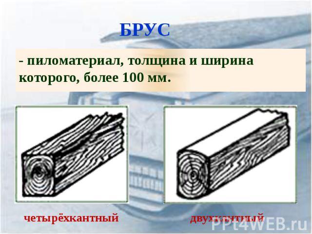 БРУС - пиломатериал, толщина и ширина которого, более 100 мм.