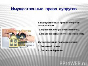Имущественные права супругов К имущественным правам супругов закон относит: 1. П