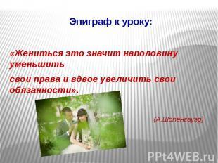 Эпиграф к уроку: «Жениться это значит наполовину уменьшить свои права и вдвое ув