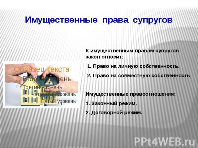 Имущественные права супругов К имущественным правам супругов закон относит: 1. Право на личную собственность. 2. Право на совместную собственность Имущественные правоотношения: 1. Законный режим. 2. Договорной режим.