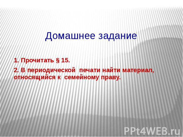Домашнее задание 1. Прочитать § 15. 2. В периодической печати найти материал, относящийся к семейному праву.