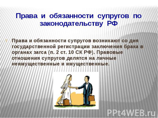 Права и обязанности супругов по законодательству РФ Права и обязанности супругов возникают со дня государственной регистрации заключения брака в органах загса (п. 2 ст. 10 СК РФ). Правовые отношения супругов делятся на личные неимущественные и имуще…