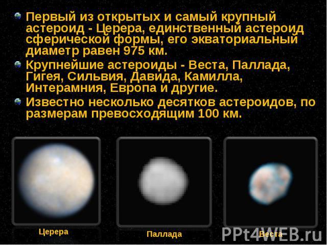 Первый из открытых и самый крупный астероид - Церера, единственный астероид сферической формы, его экваториальный диаметр равен 975 км. Первый из открытых и самый крупный астероид - Церера, единственный астероид сферической формы, его экваториальный…