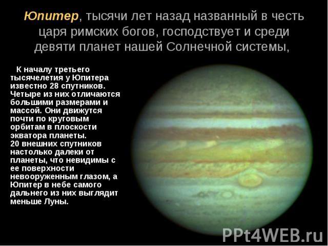 К началу третьего тысячелетия у Юпитера известно 28спутников. Четыре из них отличаются большими размерами и массой. Они движутся почти по круговым орбитам в плоскости экватора планеты. 20внешних спутников настолько далеки от планеты, что…