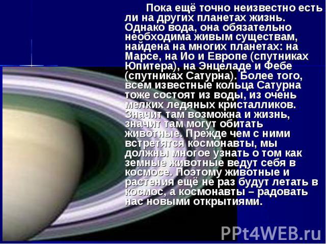 Пока ещё точно неизвестно есть ли на других планетах жизнь. Однако вода, она обязательно необходима живым существам, найдена на многих планетах: на Марсе, на Ио и Европе (спутниках Юпитера), на Энцеладе и Фебе (спутниках Сатурна). Более того, всем и…