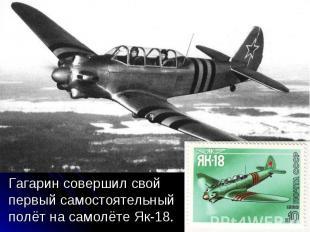 Гагарин совершил свой первый самостоятельный полёт на самолёте Як-18. Гагарин со