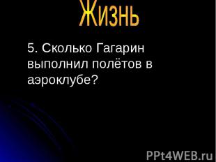5. Сколько Гагарин выполнил полётов в аэроклубе? 5. Сколько Гагарин выполнил пол