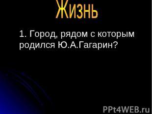 1. Город, рядом с которым родился Ю.А.Гагарин? 1. Город, рядом с которым родился