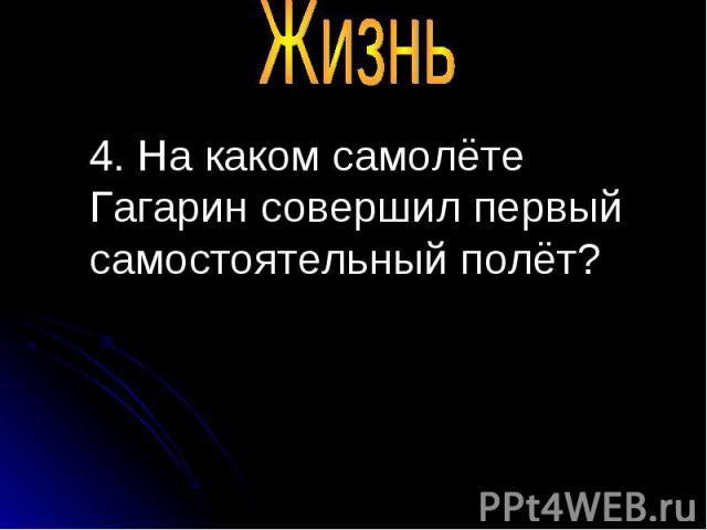 4. На каком самолёте Гагарин совершил первый самостоятельный полёт? 4. На каком самолёте Гагарин совершил первый самостоятельный полёт?