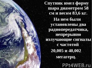Спутник имел форму шара диаметром 58 см и весом 83,6 кг. Спутник имел форму шара