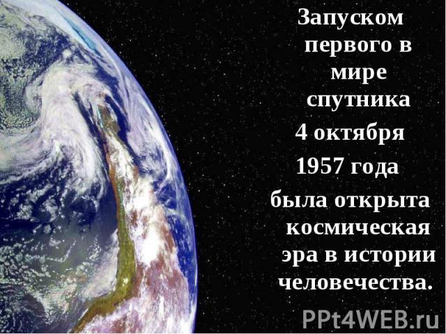 Запуском первого в мире спутника Запуском первого в мире спутника 4 октября 1957 года была открыта космическая эра в истории человечества.