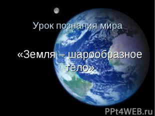 «Земля – шарообразное тело» «Земля – шарообразное тело»