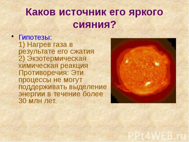 Каков источник его яркого сияния? Гипотезы: 1) Нагрев газа в результате его сжатия 2) Экзотермическая химическая реакция Противоречия: Эти процессы не могут поддерживать выделение энергии в течение более 30 млн лет.