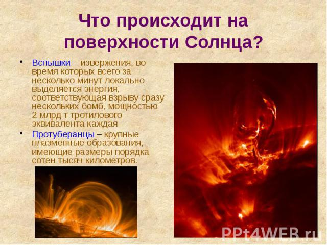 Что происходит на поверхности Солнца? Вспышки – извержения, во время которых всего за несколько минут локально выделяется энергия, соответствующая взрыву сразу нескольких бомб, мощностью 2 млрд т тротилового эквивалента каждая Протуберанцы – крупные…