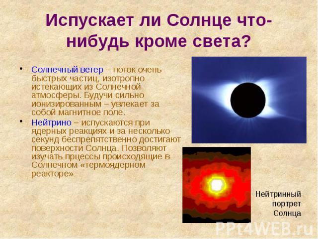 Испускает ли Солнце что-нибудь кроме света? Солнечный ветер – поток очень быстрых частиц, изотропно истекающих из Солнечной атмосферы. Будучи сильно ионизированным – увлекает за собой магнитное поле. Нейтрино – испускаются при ядерных реакциях и за …