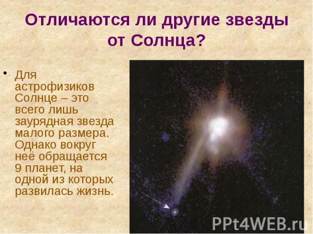 Отличаются ли другие звезды от Солнца? Для астрофизиков Солнце – это всего лишь заурядная звезда малого размера. Однако вокруг неё обращается 9 планет, на одной из которых развилась жизнь.