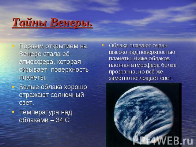 Тайны Венеры. Первым открытием на Венере стала её атмосфера, которая скрывает поверхность планеты. Белые облака хорошо отражают солнечный свет. Температура над облаками – 34 С