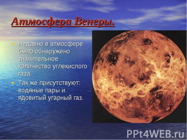 Атмосфера Венеры. Недавно в атмосфере было обнаружено значительное количество углекислого газа. Так же присутствуют: водяные пары и ядовитый угарный газ.