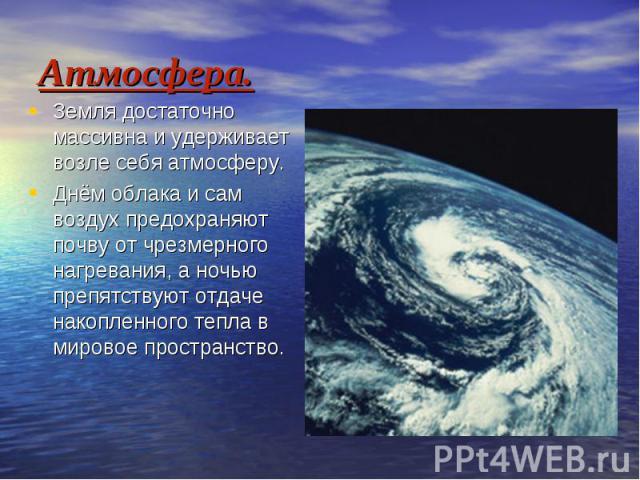 Атмосфера. Земля достаточно массивна и удерживает возле себя атмосферу. Днём облака и сам воздух предохраняют почву от чрезмерного нагревания, а ночью препятствуют отдаче накопленного тепла в мировое пространство.