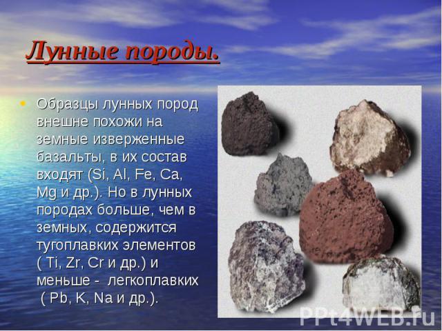 Лунные породы. Образцы лунных пород внешне похожи на земные изверженные базальты, в их состав входят (Si, Al, Fe, Ca, Mg и др.). Но в лунных породах больше, чем в земных, содержится тугоплавких элементов ( Ti, Zr, Cr и др.) и меньше - легкоплавких (…